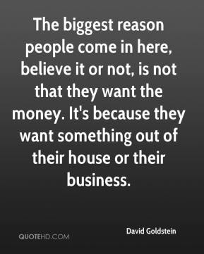 The biggest reason people come in here, believe it or not, is not that they want the money. It's because they want something out of their house or their business.