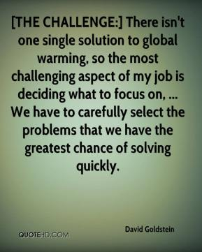 David Goldstein - [THE CHALLENGE:] There isn't one single solution to global warming, so the most challenging aspect of my job is deciding what to focus on, ... We have to carefully select the problems that we have the greatest chance of solving quickly.