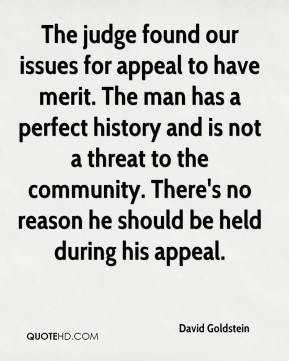 David Goldstein - The judge found our issues for appeal to have merit. The man has a perfect history and is not a threat to the community. There's no reason he should be held during his appeal.