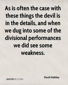 David Halliday - As is often the case with these things the devil is in the details, and when we dug into some of the divisional performances we did see some weakness.