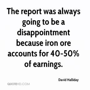 David Halliday - The report was always going to be a disappointment because iron ore accounts for 40-50% of earnings.