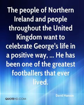 David Hanson - The people of Northern Ireland and people throughout the United Kingdom want to celebrate George's life in a positive way, ... He has been one of the greatest footballers that ever lived.