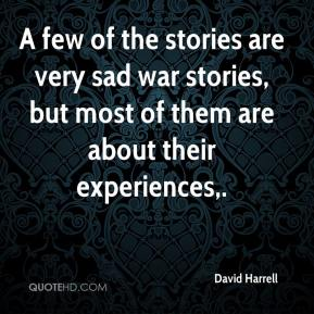 A few of the stories are very sad war stories, but most of them are about their experiences.