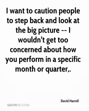 I want to caution people to step back and look at the big picture -- I wouldn't get too concerned about how you perform in a specific month or quarter.