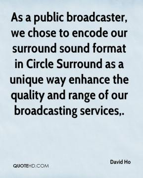 David Ho - As a public broadcaster, we chose to encode our surround sound format in Circle Surround as a unique way enhance the quality and range of our broadcasting services.