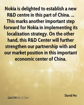David Ho - Nokia is delighted to establish a new R&D centre in this part of China. ... This marks another important step forward for Nokia in implementing its localization strategy. On the other hand, this R&D Center will further strengthen our partnership with and our market position in this important economic center of China.