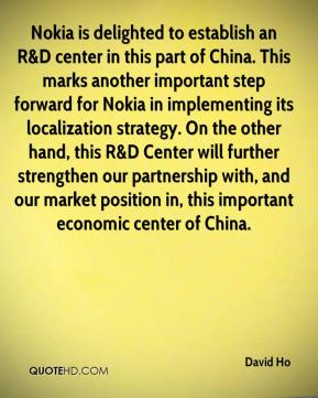 David Ho - Nokia is delighted to establish an R&D center in this part of China. This marks another important step forward for Nokia in implementing its localization strategy. On the other hand, this R&D Center will further strengthen our partnership with, and our market position in, this important economic center of China.