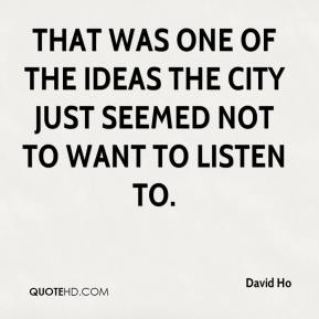 David Ho - That was one of the ideas the city just seemed not to want to listen to.