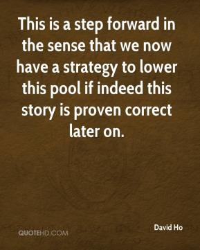 David Ho - This is a step forward in the sense that we now have a strategy to lower this pool if indeed this story is proven correct later on.