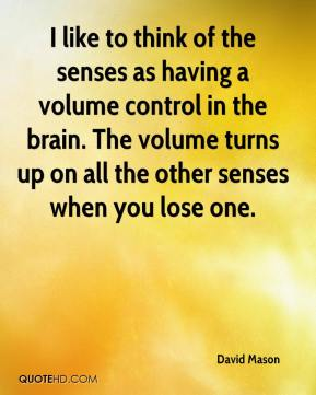 David Mason - I like to think of the senses as having a volume control in the brain. The volume turns up on all the other senses when you lose one.