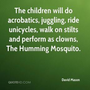 David Mason - The children will do acrobatics, juggling, ride unicycles, walk on stilts and perform as clowns, The Humming Mosquito.