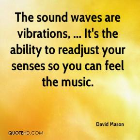 David Mason - The sound waves are vibrations, ... It's the ability to readjust your senses so you can feel the music.