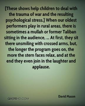 David Mason - [These shows help children to deal with the trauma of war and the resulting psychological stress.] When our oldest performers play in rural areas, there is sometimes a mullah or former Taliban sitting in the audience, ... At first, they sit there unsmiling with crossed arms, but, the longer the program goes on, the more the stern faces relax, and at the end they even join in the laughter and applause.