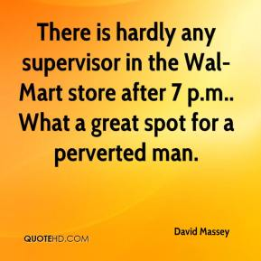 David Massey - There is hardly any supervisor in the Wal-Mart store after 7 p.m.. What a great spot for a perverted man.