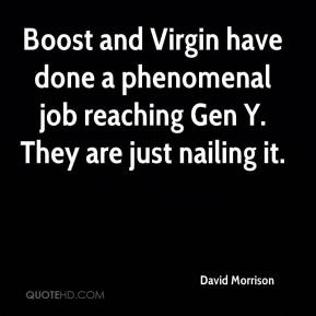 David Morrison - Boost and Virgin have done a phenomenal job reaching Gen Y. They are just nailing it.