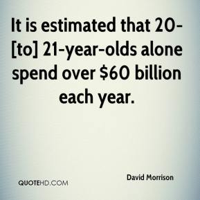 David Morrison - It is estimated that 20- [to] 21-year-olds alone spend over $60 billion each year.