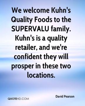 David Pearson - We welcome Kuhn's Quality Foods to the SUPERVALU family. Kuhn's is a quality retailer, and we're confident they will prosper in these two locations.