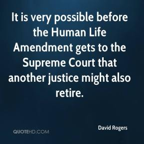 David Rogers - It is very possible before the Human Life Amendment gets to the Supreme Court that another justice might also retire.