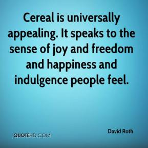 David Roth - Cereal is universally appealing. It speaks to the sense of joy and freedom and happiness and indulgence people feel.