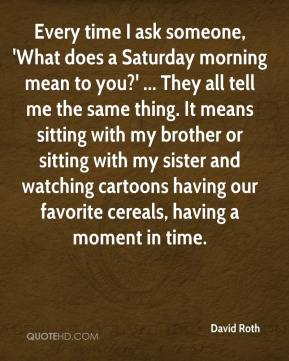 David Roth - Every time I ask someone, 'What does a Saturday morning mean to you?' ... They all tell me the same thing. It means sitting with my brother or sitting with my sister and watching cartoons having our favorite cereals, having a moment in time.