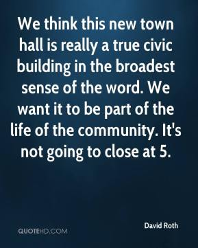 David Roth - We think this new town hall is really a true civic building in the broadest sense of the word. We want it to be part of the life of the community. It's not going to close at 5.