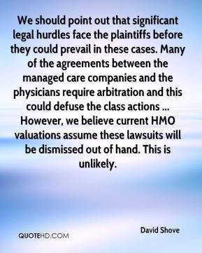 David Shove - We should point out that significant legal hurdles face the plaintiffs before they could prevail in these cases. Many of the agreements between the managed care companies and the physicians require arbitration and this could defuse the class actions ... However, we believe current HMO valuations assume these lawsuits will be dismissed out of hand. This is unlikely.