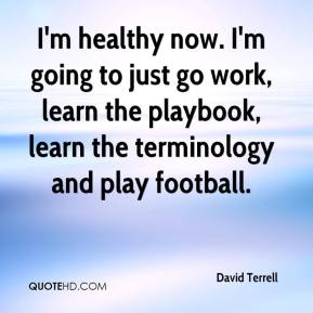 David Terrell - I'm healthy now. I'm going to just go work, learn the playbook, learn the terminology and play football.