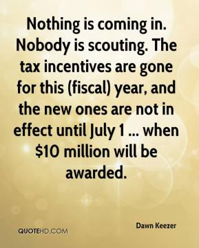 Dawn Keezer - Nothing is coming in. Nobody is scouting. The tax incentives are gone for this (fiscal) year, and the new ones are not in effect until July 1 ... when $10 million will be awarded.