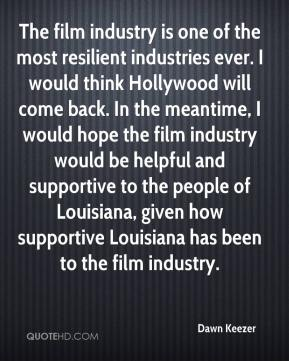 Dawn Keezer - The film industry is one of the most resilient industries ever. I would think Hollywood will come back. In the meantime, I would hope the film industry would be helpful and supportive to the people of Louisiana, given how supportive Louisiana has been to the film industry.