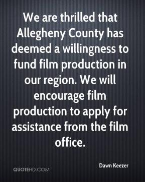 Dawn Keezer - We are thrilled that Allegheny County has deemed a willingness to fund film production in our region. We will encourage film production to apply for assistance from the film office.