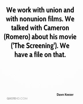 Dawn Keezer - We work with union and with nonunion films. We talked with Cameron (Romero) about his movie ('The Screening'). We have a file on that.