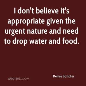 Denise Bottcher - I don't believe it's appropriate given the urgent nature and need to drop water and food.