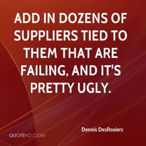 Dennis DesRosiers - Add in dozens of suppliers tied to them that are failing, and it's pretty ugly.