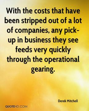 Derek Mitchell - With the costs that have been stripped out of a lot of companies, any pick-up in business they see feeds very quickly through the operational gearing.