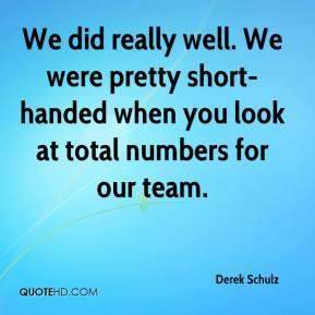 Derek Schulz - We did really well. We were pretty short-handed when you look at total numbers for our team.