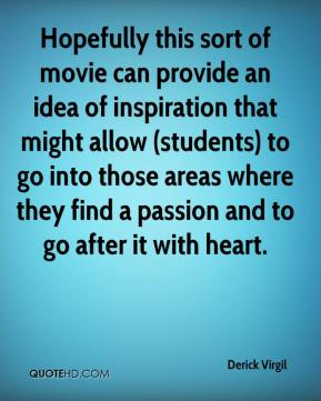 Derick Virgil - Hopefully this sort of movie can provide an idea of inspiration that might allow (students) to go into those areas where they find a passion and to go after it with heart.