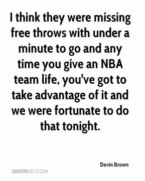 Devin Brown - I think they were missing free throws with under a minute to go and any time you give an NBA team life, you've got to take advantage of it and we were fortunate to do that tonight.