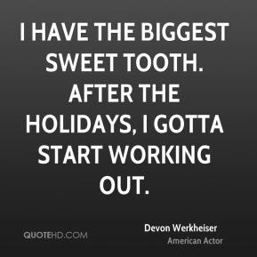 Devon Werkheiser - I have the biggest sweet tooth. After the holidays, I gotta start working out.
