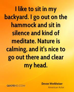 Devon Werkheiser - I like to sit in my backyard. I go out on the hammock and sit in silence and kind of meditate. Nature is calming, and it's nice to go out there and clear my head.