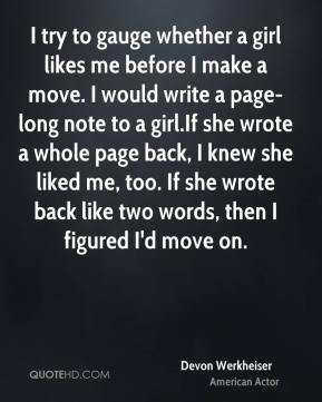 Devon Werkheiser - I try to gauge whether a girl likes me before I make a move. I would write a page-long note to a girl.If she wrote a whole page back, I knew she liked me, too. If she wrote back like two words, then I figured I'd move on.