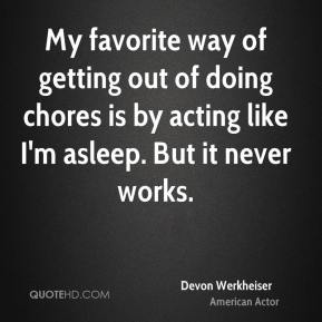 Devon Werkheiser - My favorite way of getting out of doing chores is by acting like I'm asleep. But it never works.