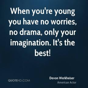 Devon Werkheiser - When you're young you have no worries, no drama, only your imagination. It's the best!