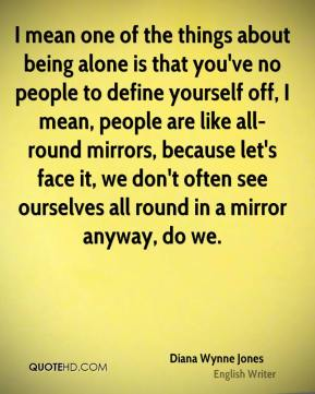 Diana Wynne Jones - I mean one of the things about being alone is that you've no people to define yourself off, I mean, people are like all-round mirrors, because let's face it, we don't often see ourselves all round in a mirror anyway, do we.