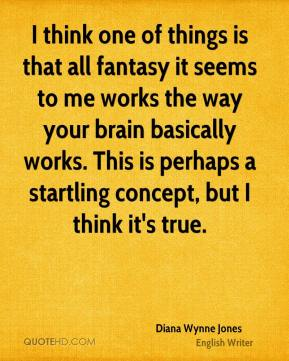 I think one of things is that all fantasy it seems to me works the way your brain basically works. This is perhaps a startling concept, but I think it's true.
