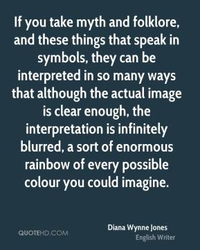 Diana Wynne Jones - If you take myth and folklore, and these things that speak in symbols, they can be interpreted in so many ways that although the actual image is clear enough, the interpretation is infinitely blurred, a sort of enormous rainbow of every possible colour you could imagine.