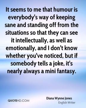 Diana Wynne Jones - It seems to me that humour is everybody's way of keeping sane and standing off from the situations so that they can see it intellectually, as well as emotionally, and I don't know whether you've noticed, but if somebody tells a joke, it's nearly always a mini fantasy.
