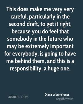 This does make me very very careful, particularly in the second draft, to get it right, because you do feel that somebody in the future who may be extremely important for everybody, is going to have me behind them, and this is a responsibility, a huge one.