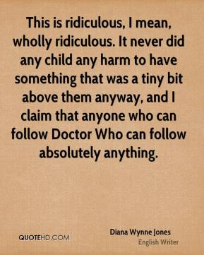 Diana Wynne Jones - This is ridiculous, I mean, wholly ridiculous. It never did any child any harm to have something that was a tiny bit above them anyway, and I claim that anyone who can follow Doctor Who can follow absolutely anything.
