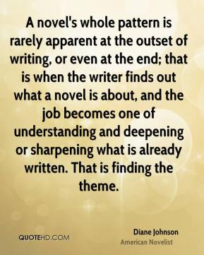 Diane Johnson - A novel's whole pattern is rarely apparent at the outset of writing, or even at the end; that is when the writer finds out what a novel is about, and the job becomes one of understanding and deepening or sharpening what is already written. That is finding the theme.