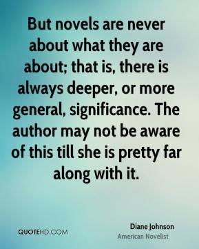 But novels are never about what they are about; that is, there is always deeper, or more general, significance. The author may not be aware of this till she is pretty far along with it.